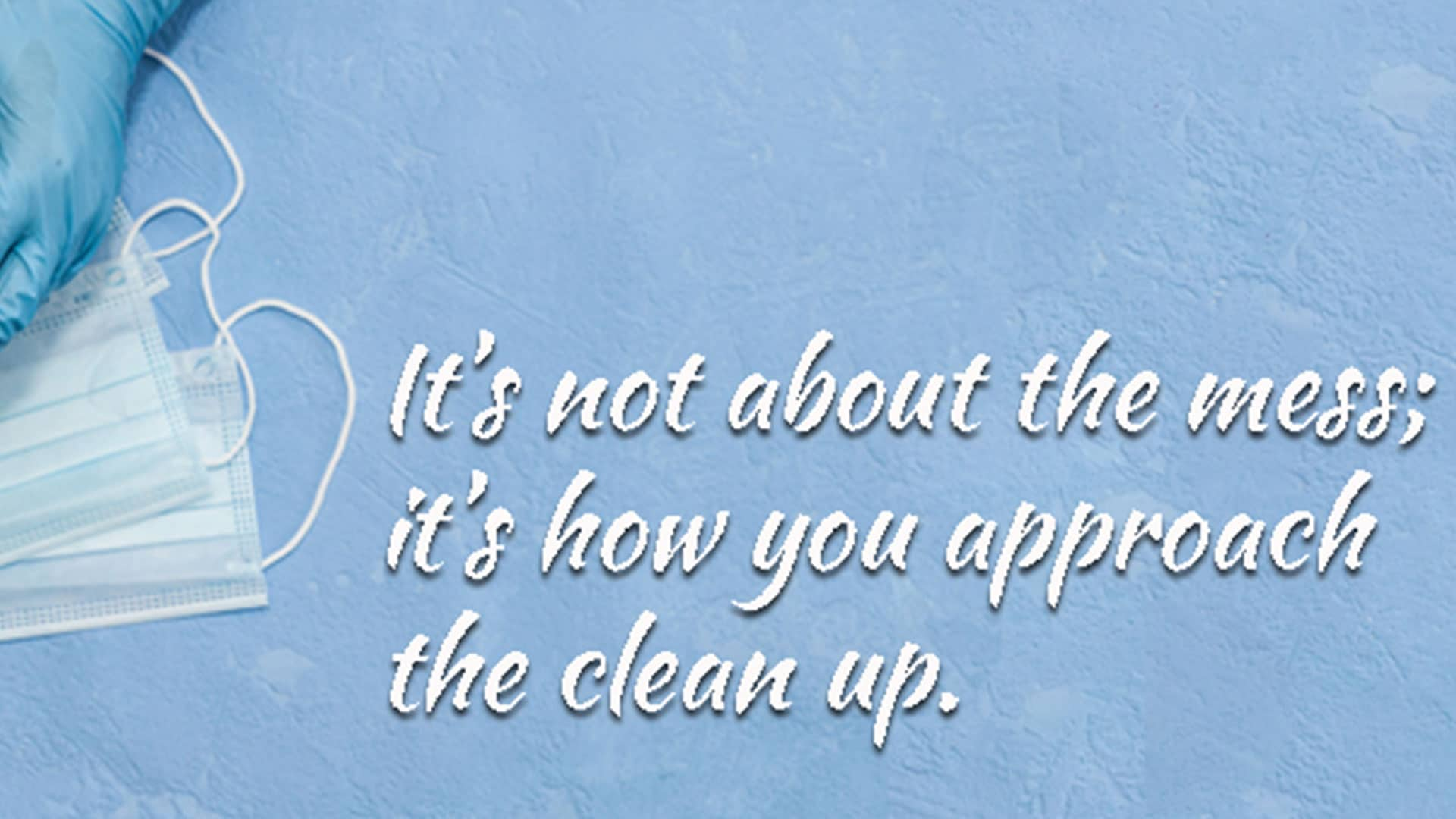 It's Not About the Mess; It's How You Approach the Clean-up